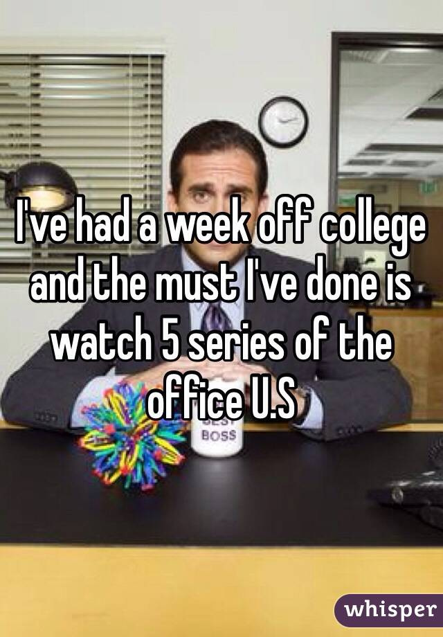 I've had a week off college and the must I've done is watch 5 series of the office U.S