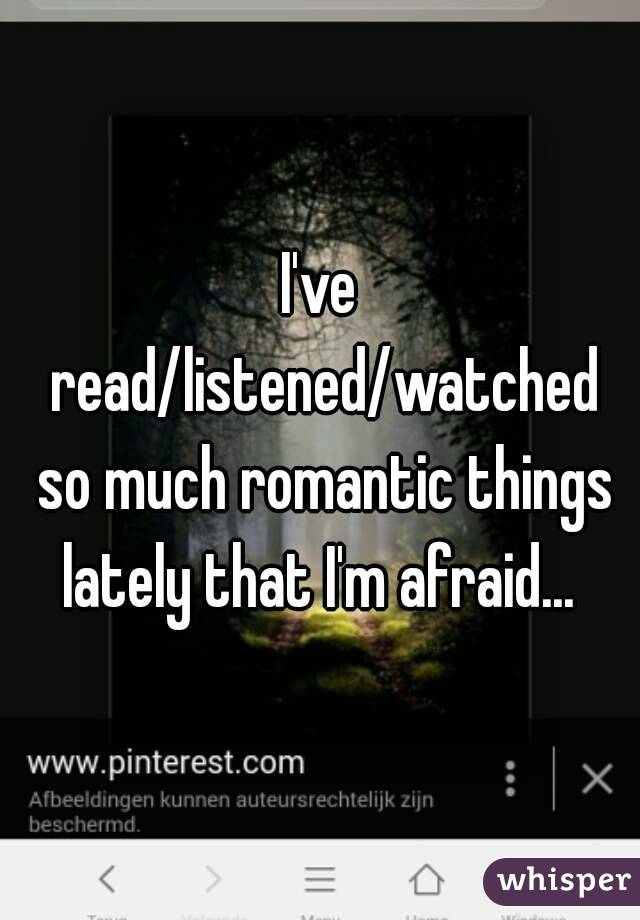 I've read/listened/watched so much romantic things lately that I'm afraid...