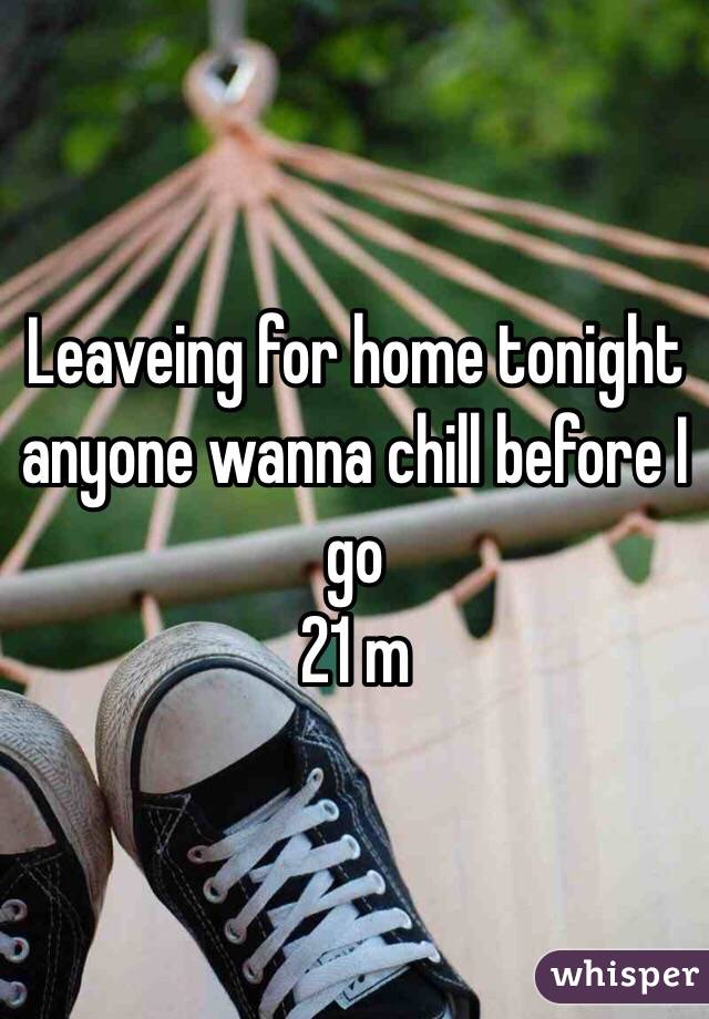 Leaveing for home tonight anyone wanna chill before I go 21 m