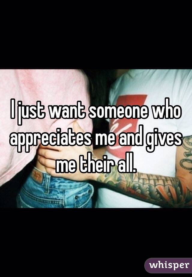 I just want someone who appreciates me and gives me their all.