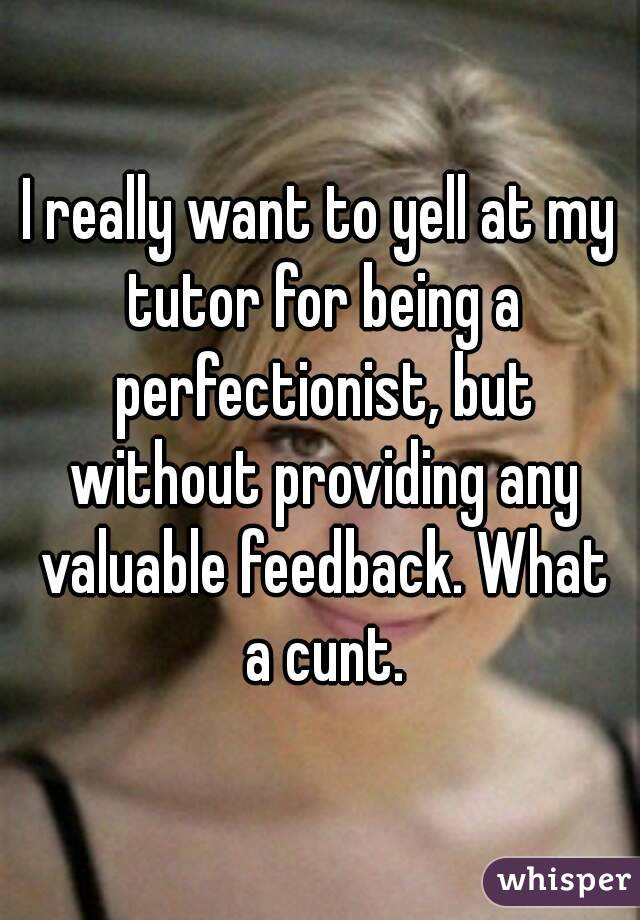 I really want to yell at my tutor for being a perfectionist, but without providing any valuable feedback. What a cunt.