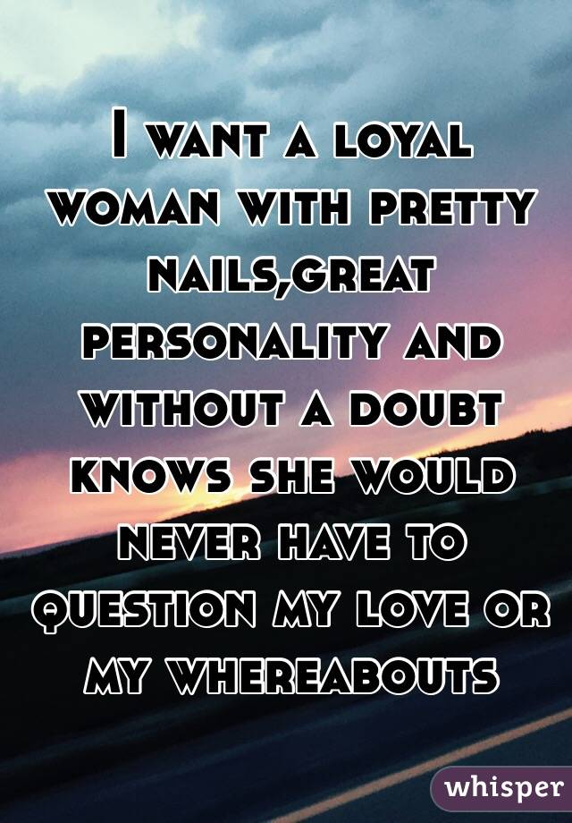I want a loyal woman with pretty nails,great personality and without a doubt knows she would never have to question my love or my whereabouts