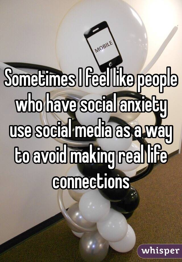 Sometimes I feel like people who have social anxiety use social media as a way to avoid making real life connections