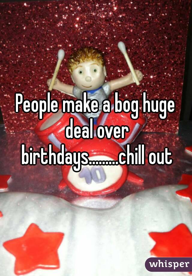 People make a bog huge deal over birthdays.........chill out
