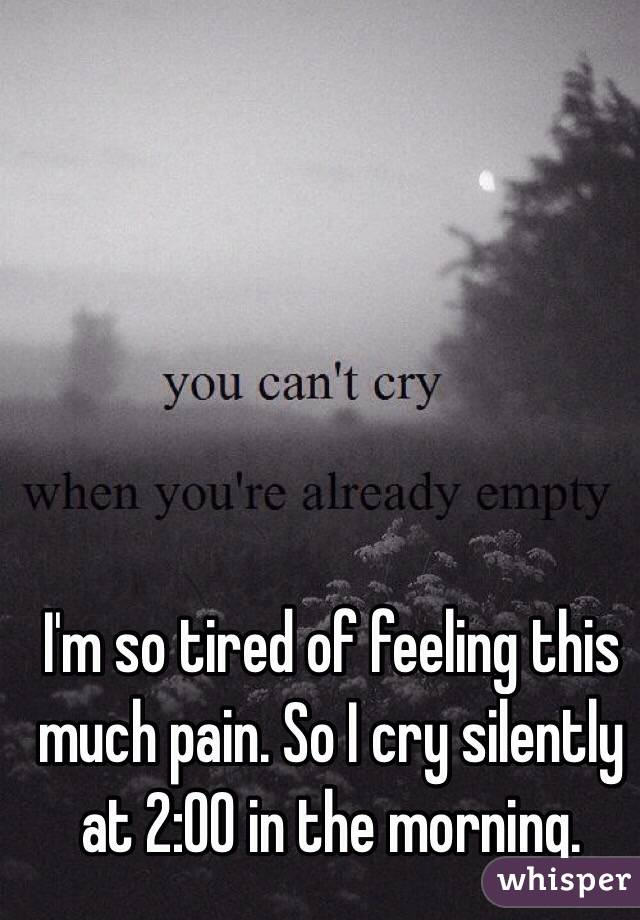 I'm so tired of feeling this much pain. So I cry silently at 2:00 in the morning.