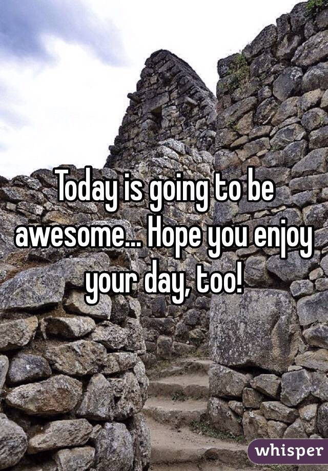 Today is going to be awesome... Hope you enjoy your day, too!