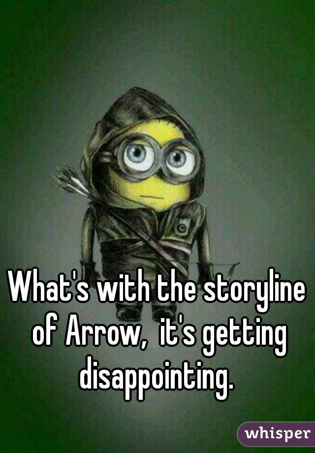 What's with the storyline of Arrow,  it's getting disappointing.
