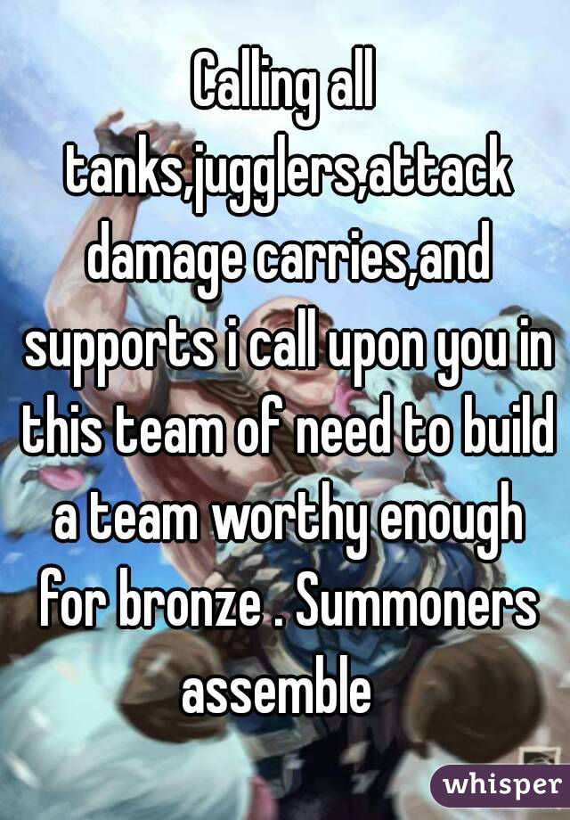 Calling all tanks,jugglers,attack damage carries,and supports i call upon you in this team of need to build a team worthy enough for bronze . Summoners assemble