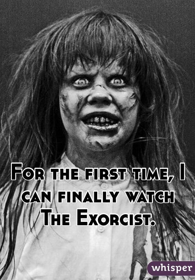 For the first time, I can finally watch The Exorcist.