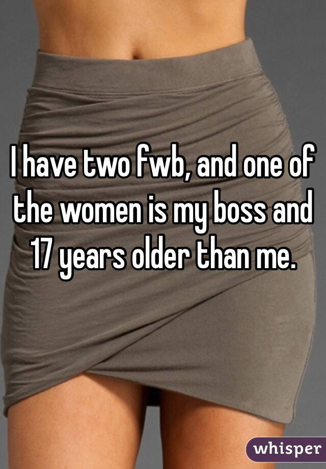 I have two fwb, and one of the women is my boss and 17 years older than me.