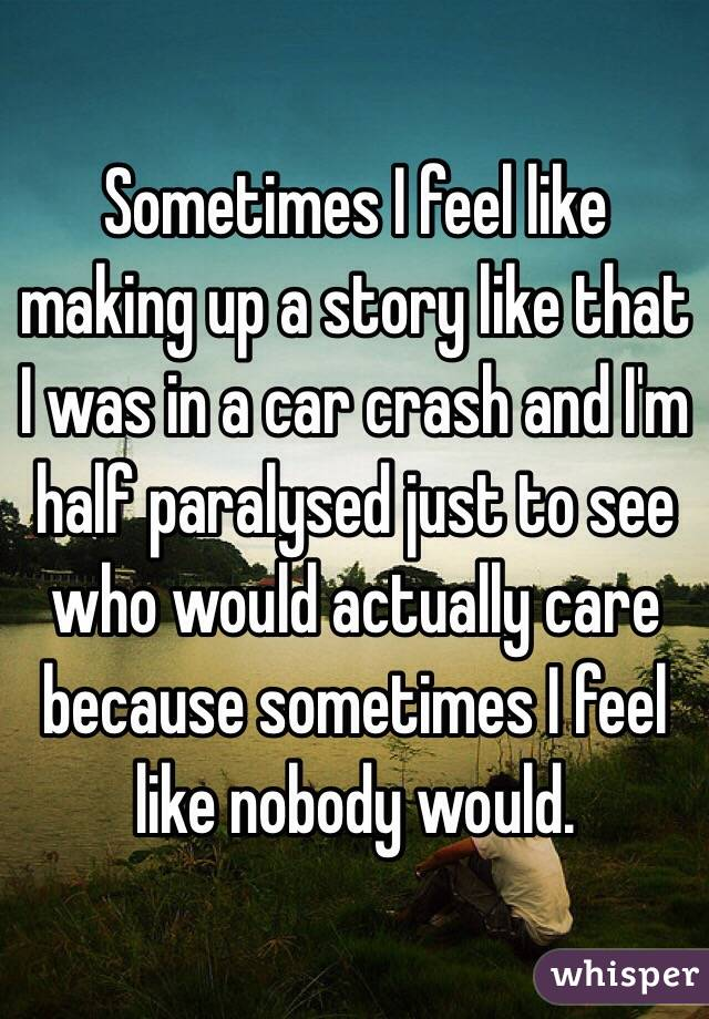Sometimes I feel like making up a story like that I was in a car crash and I'm half paralysed just to see who would actually care because sometimes I feel like nobody would.
