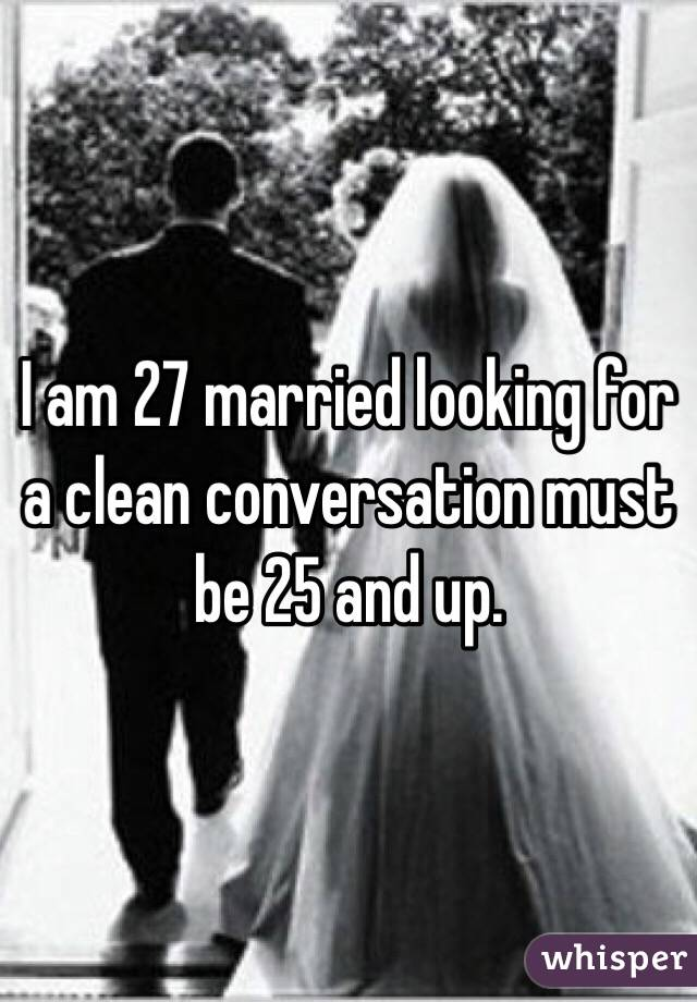 I am 27 married looking for a clean conversation must be 25 and up.