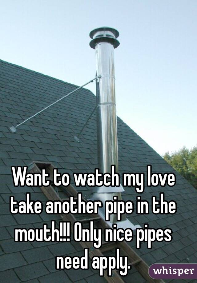 Want to watch my love take another pipe in the mouth!!! Only nice pipes need apply.