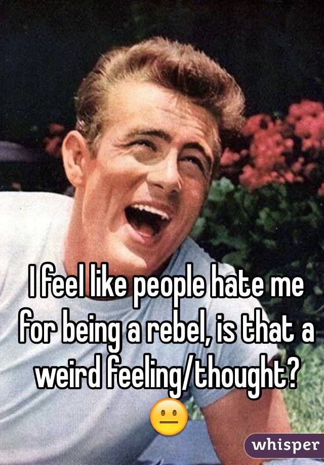 I feel like people hate me for being a rebel, is that a weird feeling/thought? 😐