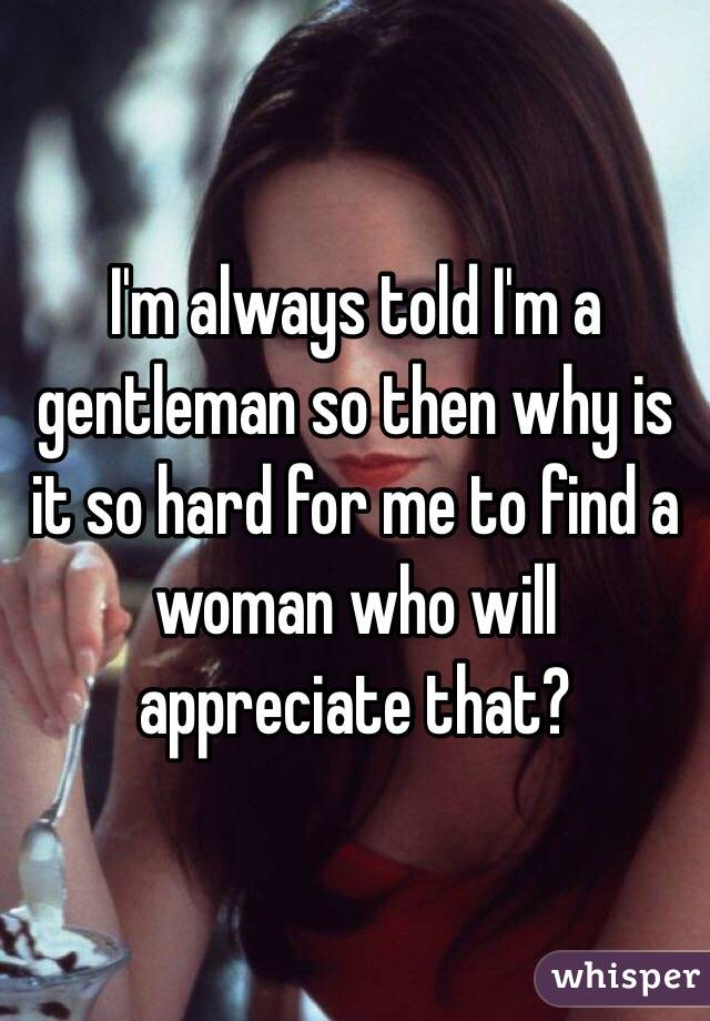 I'm always told I'm a gentleman so then why is it so hard for me to find a woman who will appreciate that?