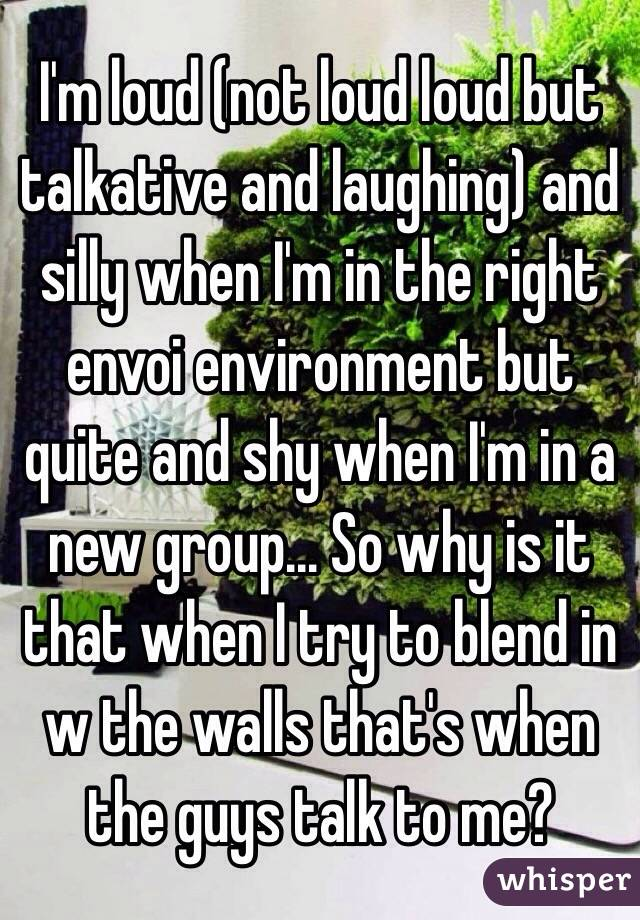 I'm loud (not loud loud but talkative and laughing) and silly when I'm in the right envoi environment but quite and shy when I'm in a new group... So why is it that when I try to blend in w the walls that's when the guys talk to me?