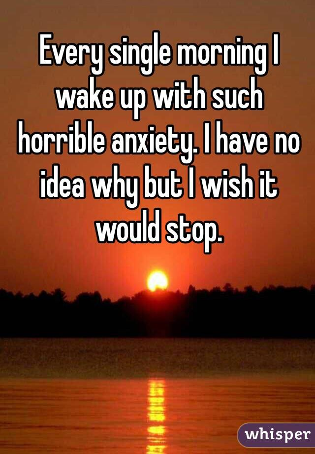 Every single morning I wake up with such horrible anxiety. I have no idea why but I wish it would stop.