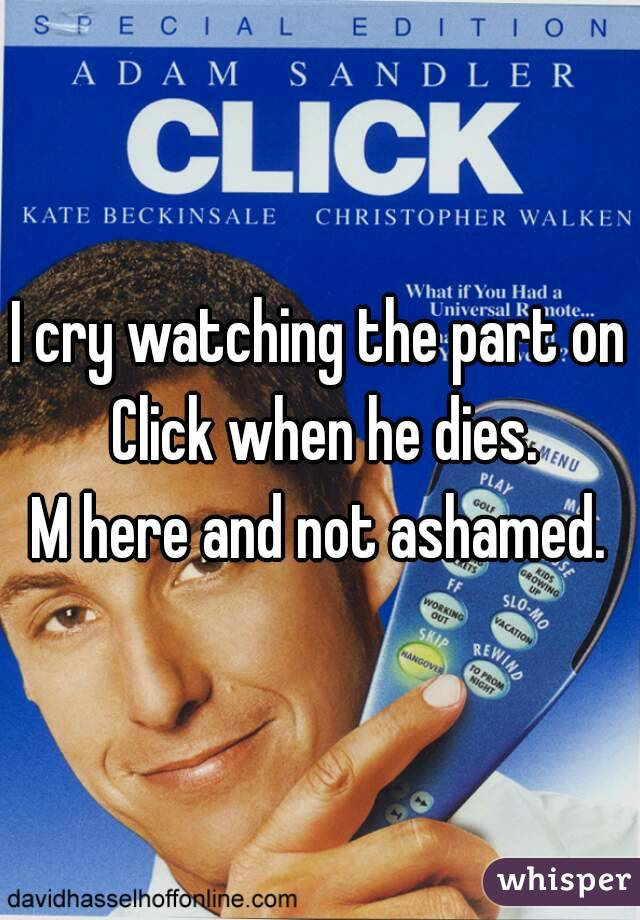 I cry watching the part on Click when he dies. M here and not ashamed.