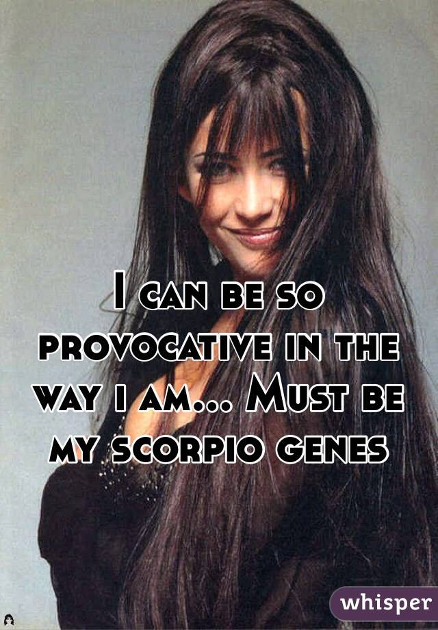 I can be so provocative in the way i am... Must be my scorpio genes