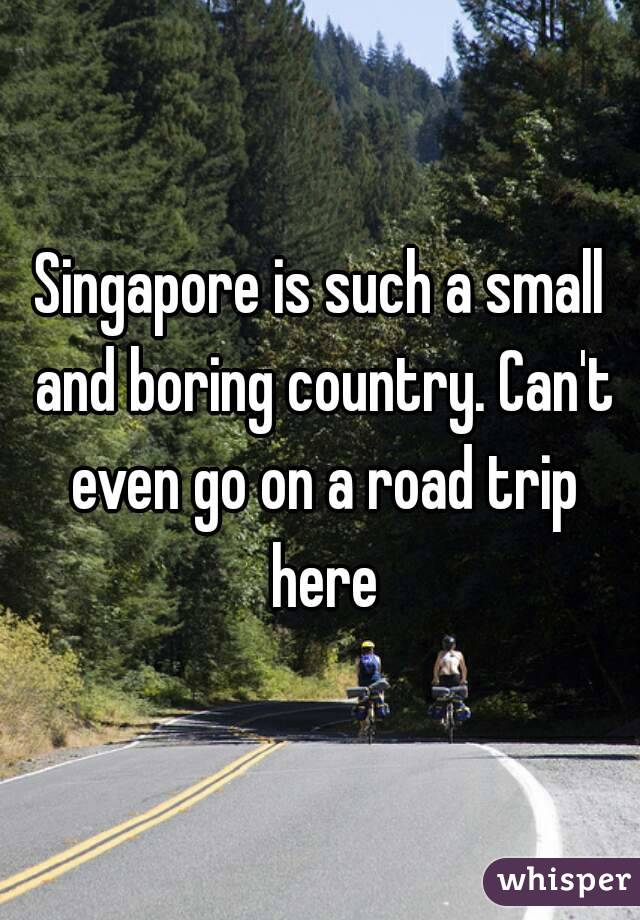 Singapore is such a small and boring country. Can't even go on a road trip here