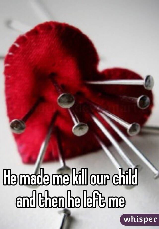 He made me kill our child and then he left me