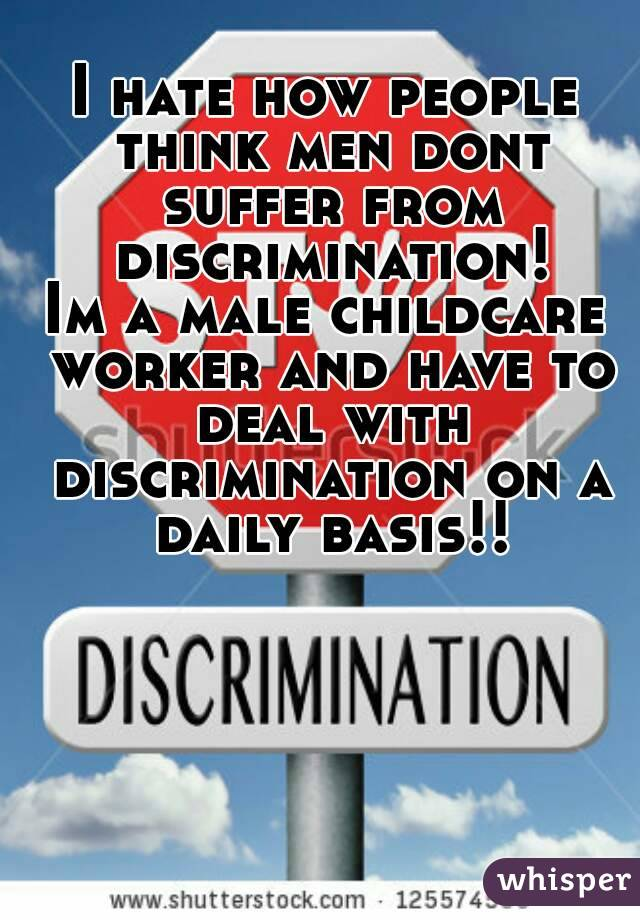 I hate how people think men dont suffer from discrimination! Im a male childcare worker and have to deal with discrimination on a daily basis!!