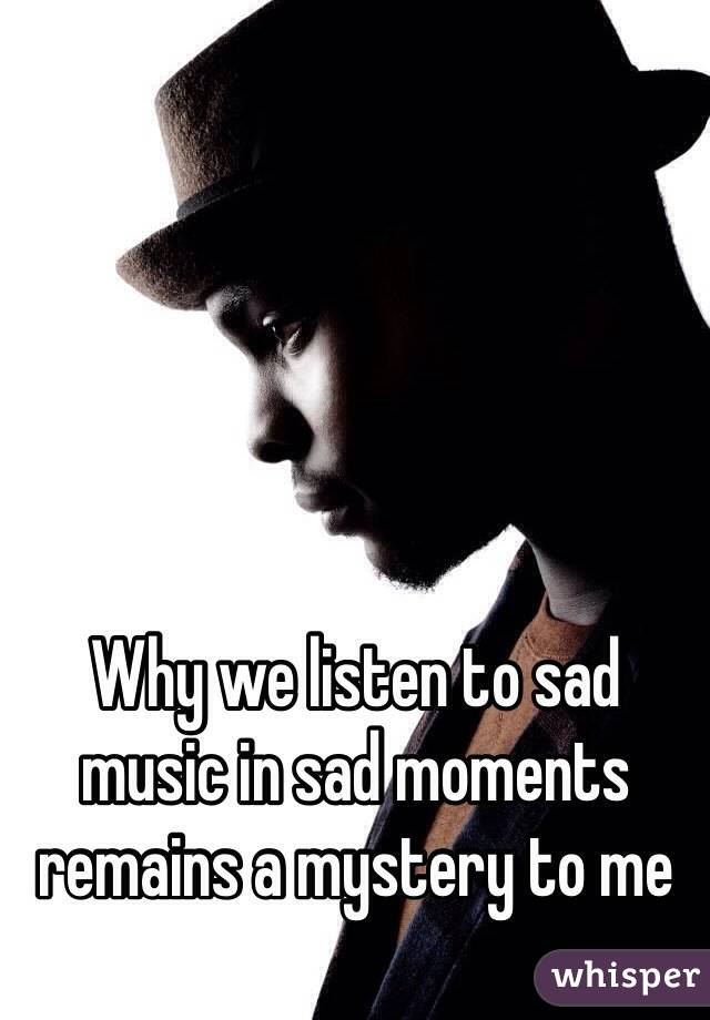 Why we listen to sad music in sad moments remains a mystery to me
