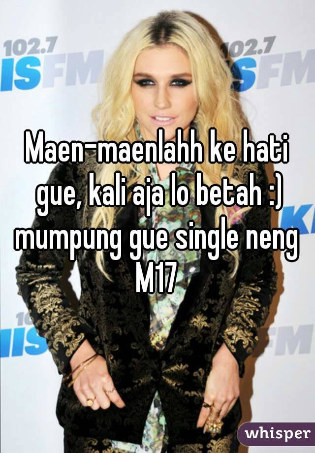 Maen-maenlahh ke hati gue, kali aja lo betah :) mumpung gue single neng  M17