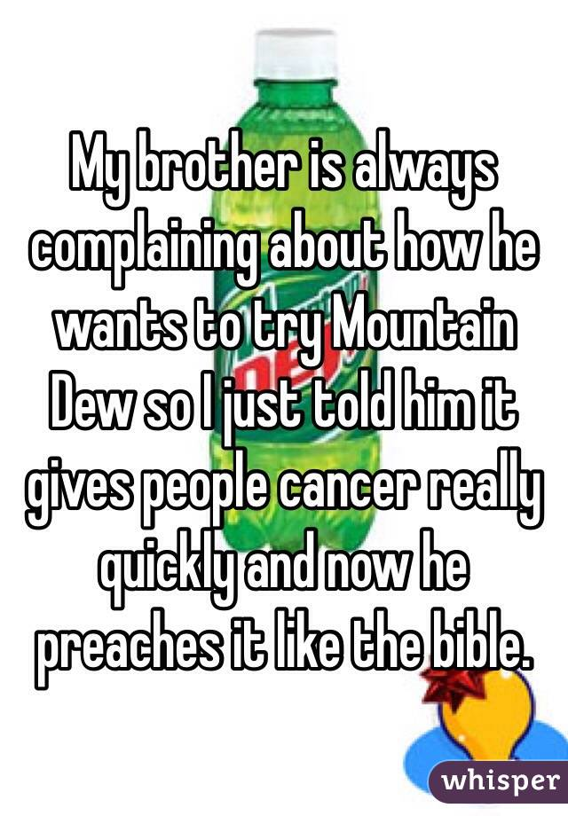 My brother is always complaining about how he wants to try Mountain Dew so I just told him it gives people cancer really quickly and now he preaches it like the bible.