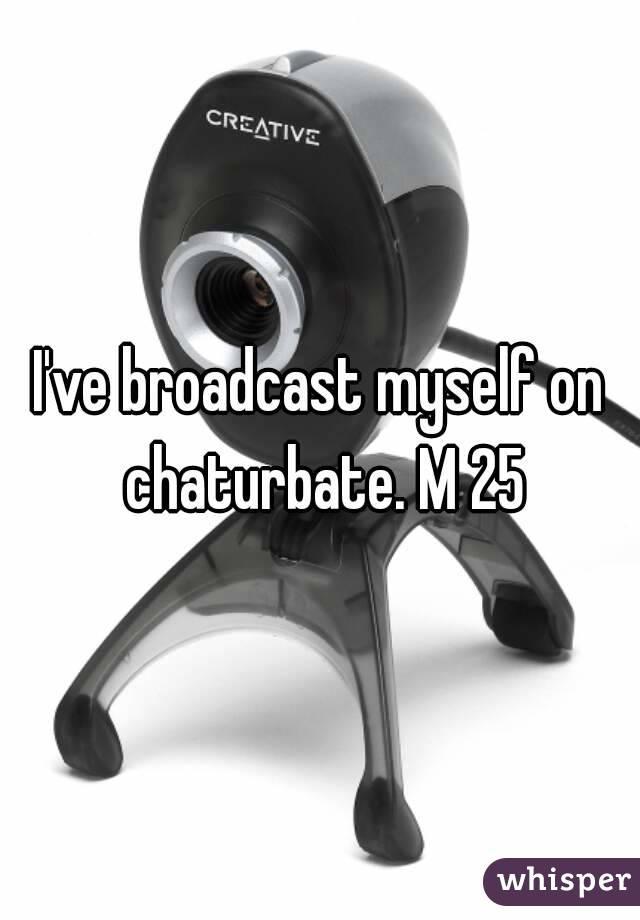 I've broadcast myself on chaturbate. M 25