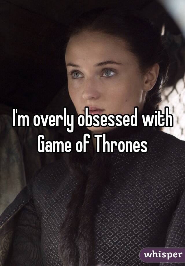 I'm overly obsessed with Game of Thrones
