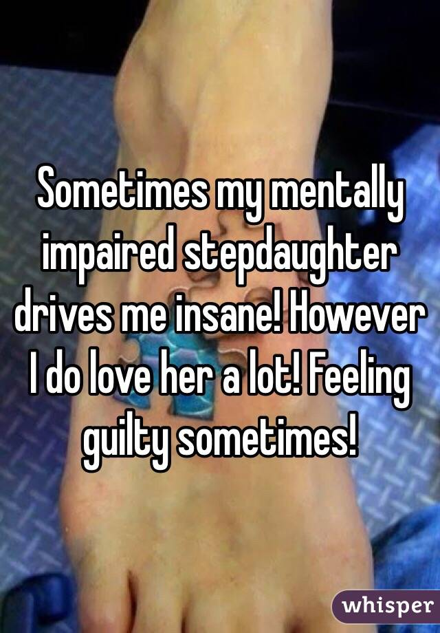 Sometimes my mentally impaired stepdaughter drives me insane! However I do love her a lot! Feeling guilty sometimes!