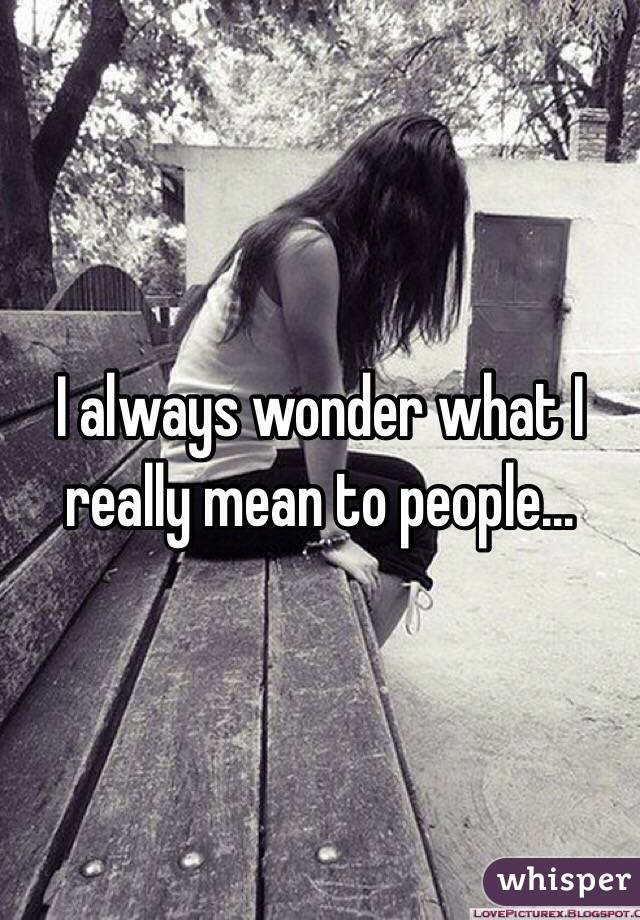 I always wonder what I really mean to people...