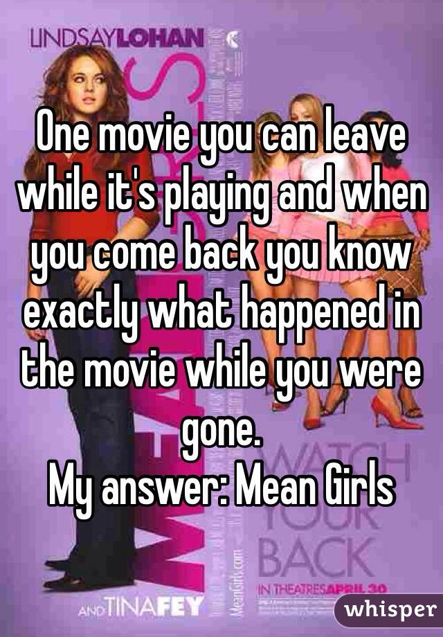 One movie you can leave while it's playing and when you come back you know exactly what happened in the movie while you were gone.  My answer: Mean Girls