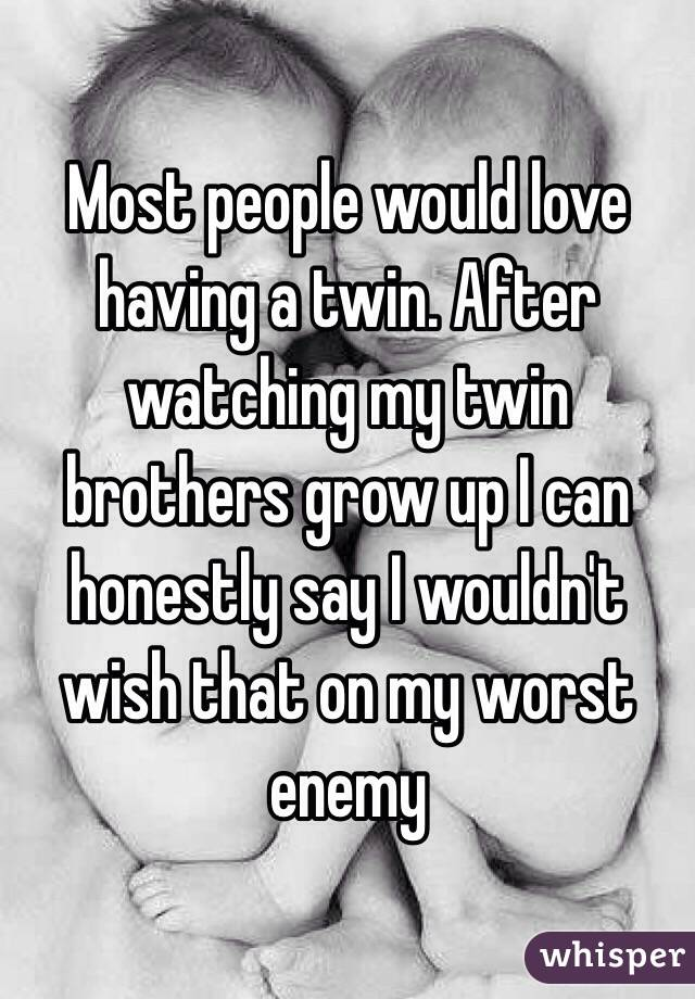 Most people would love having a twin. After watching my twin brothers grow up I can honestly say I wouldn't wish that on my worst enemy