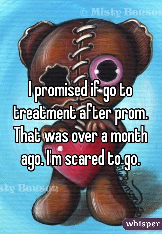 I promised if go to treatment after prom. That was over a month ago. I'm scared to go.