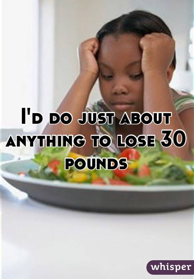 I'd do just about anything to lose 30 pounds