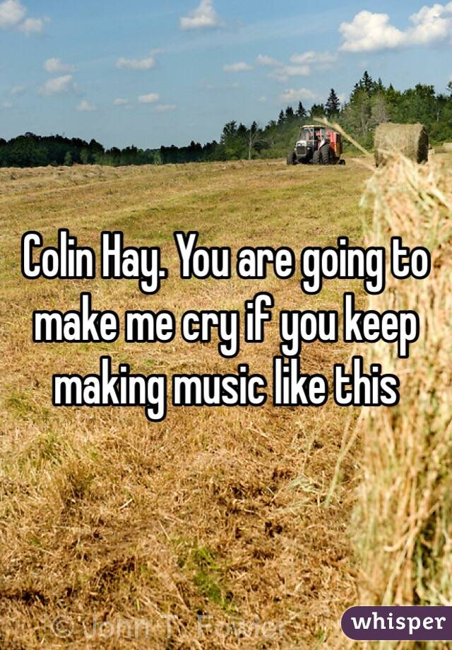 Colin Hay. You are going to make me cry if you keep making music like this