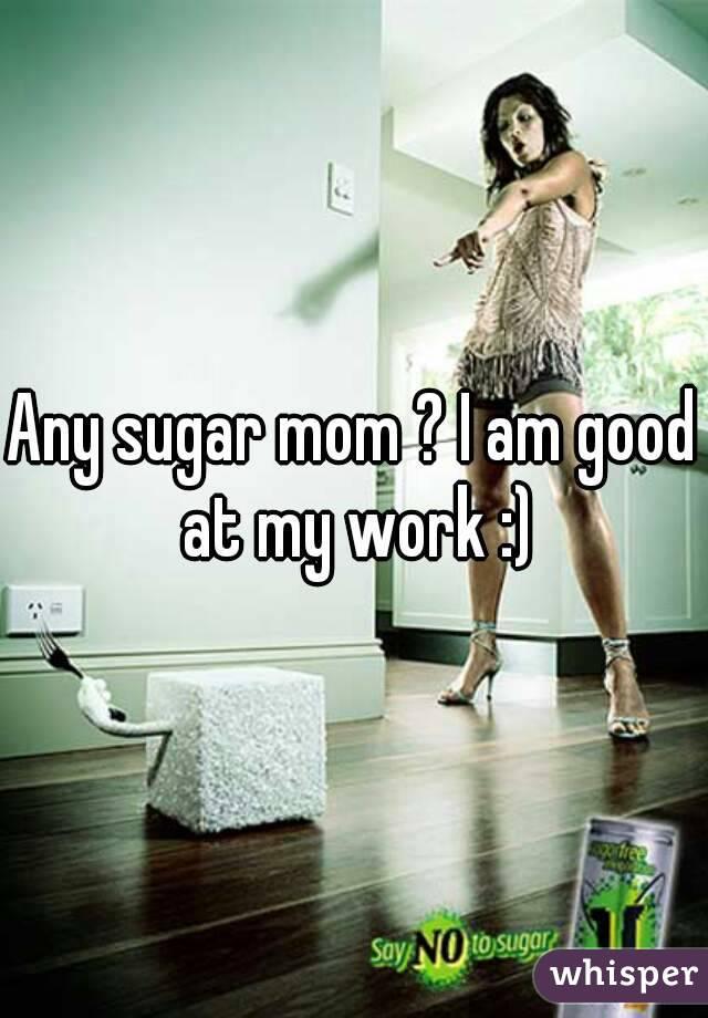 Any sugar mom ? I am good at my work :)