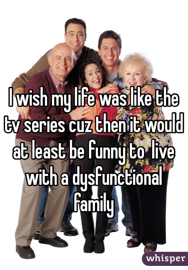 I wish my life was like the tv series cuz then it would at least be funny to  live with a dysfunctional family