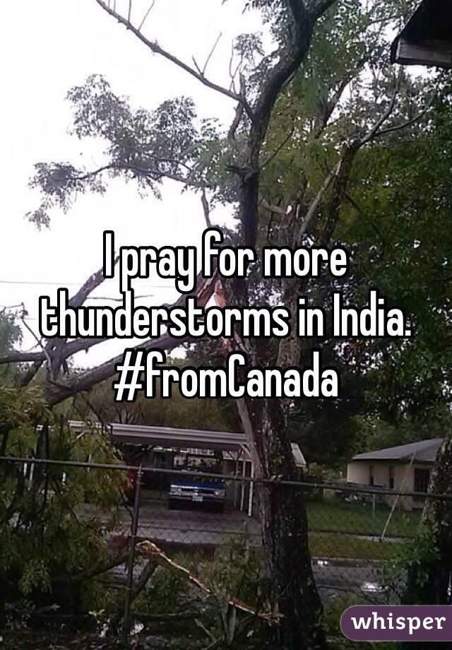 I pray for more thunderstorms in India. #fromCanada