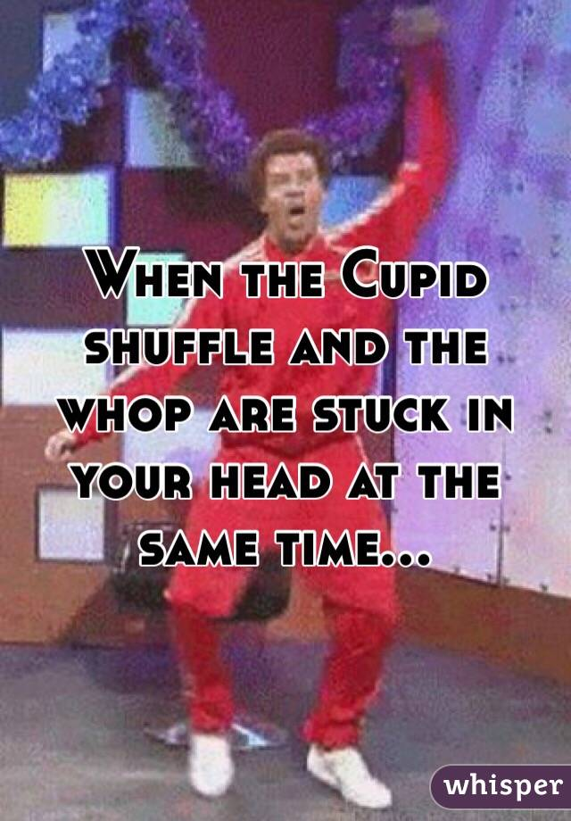 When the Cupid shuffle and the whop are stuck in your head at the same time...