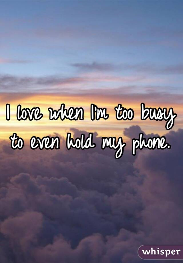 I love when I'm too busy to even hold my phone.
