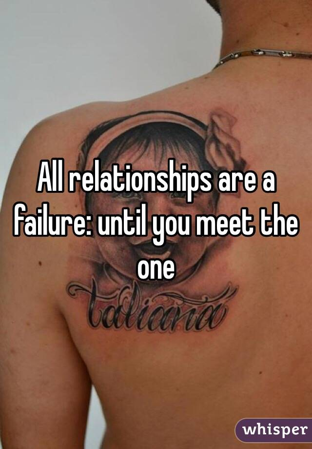 All relationships are a failure: until you meet the one