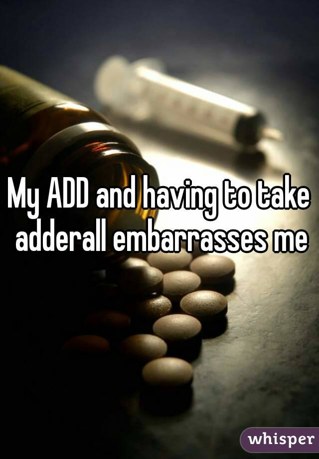 My ADD and having to take adderall embarrasses me