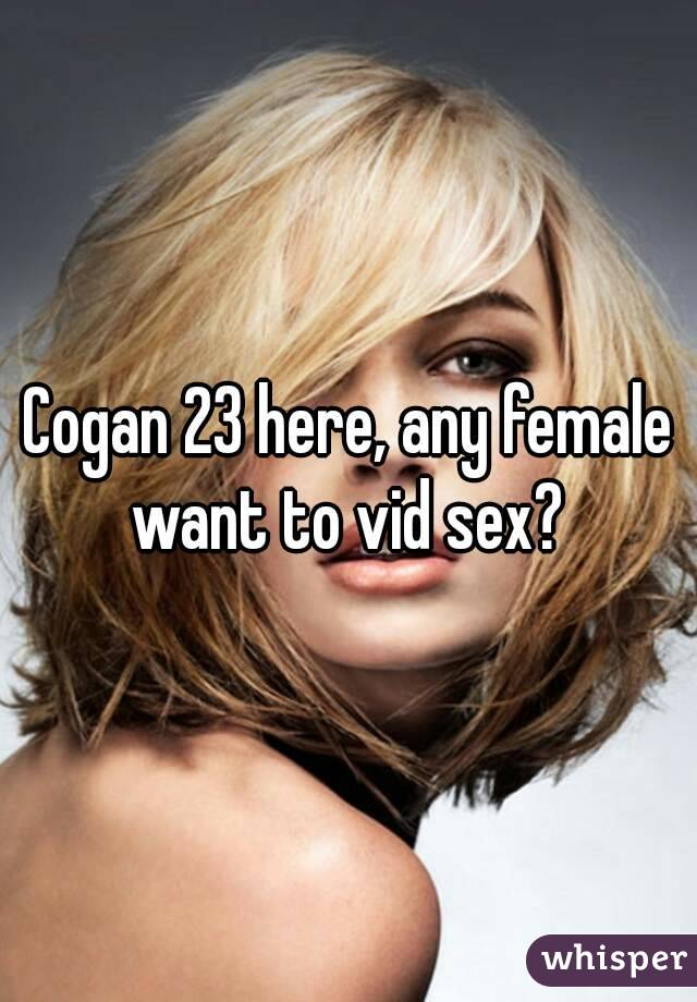 Cogan 23 here, any female want to vid sex?