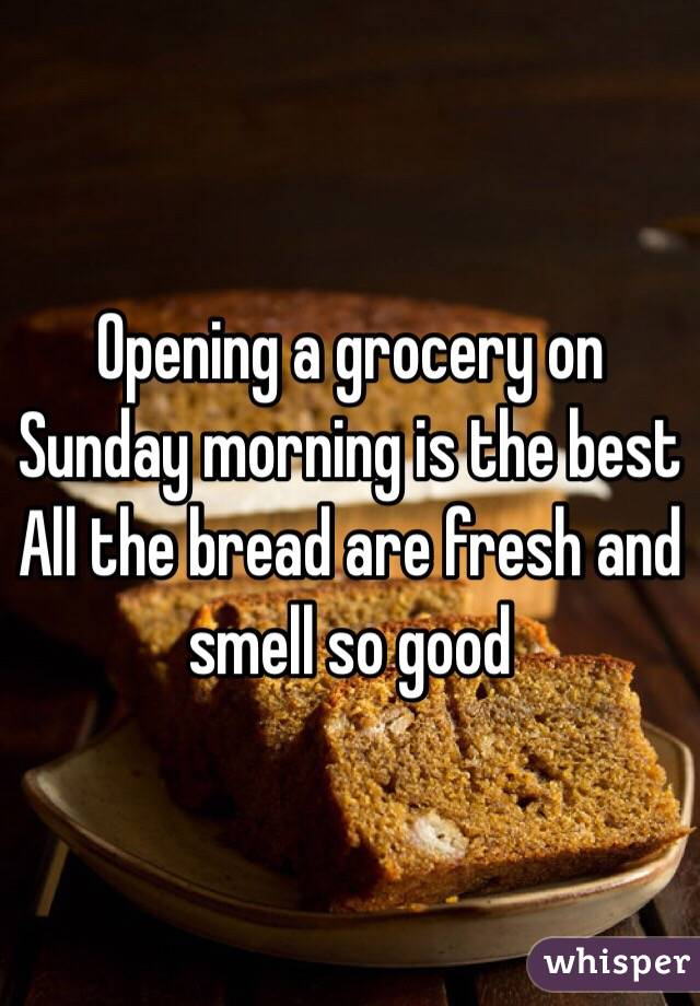 Opening a grocery on Sunday morning is the best All the bread are fresh and smell so good