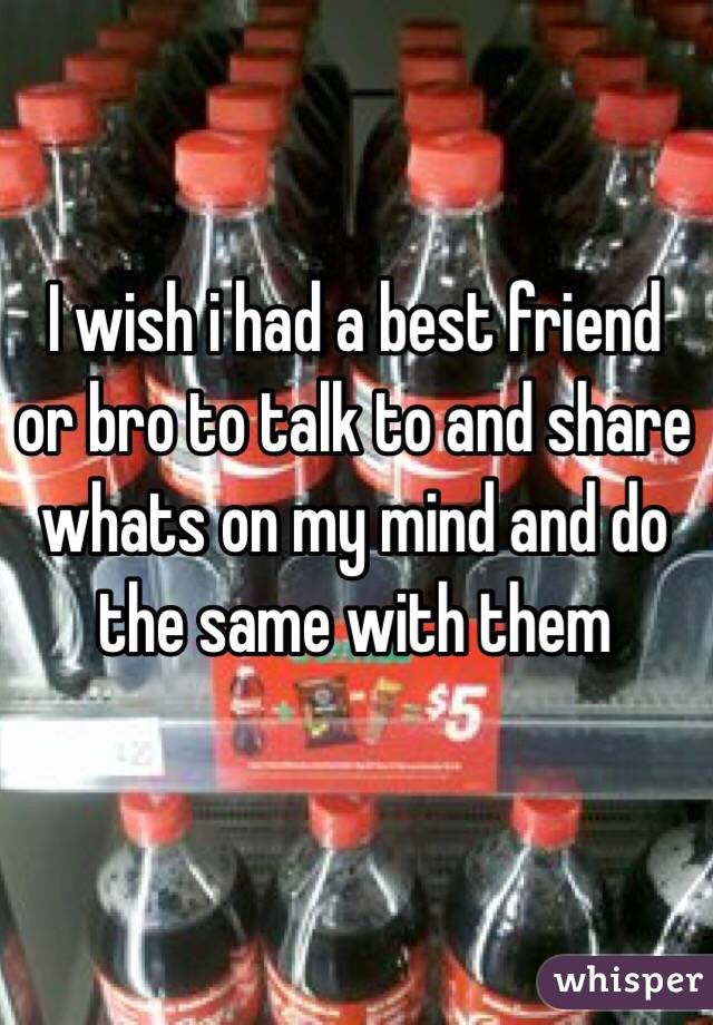 I wish i had a best friend or bro to talk to and share whats on my mind and do the same with them