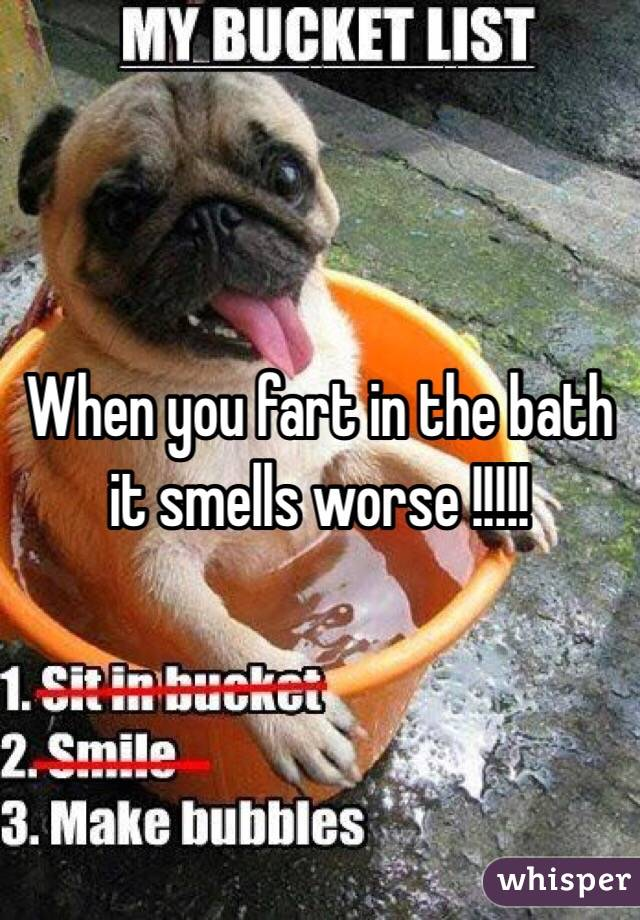 When you fart in the bath it smells worse !!!!!