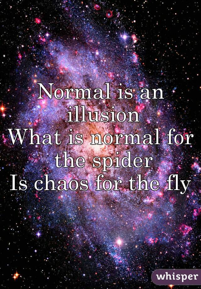 Normal is an illusion What is normal for the spider Is chaos for the fly